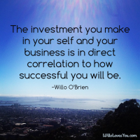 The investment you make in your self and your business is in direct correlation to how successful you will be. - Willo O'Brien
